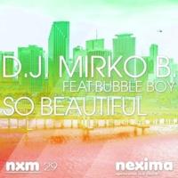 D.J. Mirko B. So Beautiful (feat. Bubble Boy)