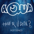 Aqua How R U Doin? [Remixes]