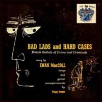 Ewan MacColl Bad Lads and Hard Cases