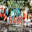 HEAD BAD WAKE N BAKE