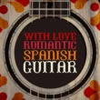 Various Artists With Love: Romantic Spanish Guitar
