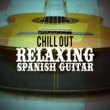 Spanish Guitar Chill Out,Guitar Song&Relaxing Acoustic Guitar Chill Out: Relaxing Spanish Guitar