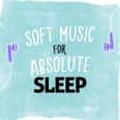Music For Absolute Sleep Soft Music for Absolute Sleep
