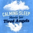 Sleep Music,Calming Music&Lullabies for Tired Angels Calming Sleep Music for Tired Angels