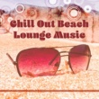 Chillout Lounge Relax Chill Out Beach Lounge Music ‐ Rest on the Beach, Calming Waves, Relaxing Vibes, Summer Time