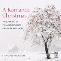 Stephanie Mccallum A Romantic Christmas: Piano Music By Tchaikovsky, Liszt, Grainger And Bach