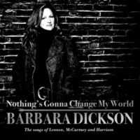 Barbara Dickson Nothing's Gonna Change My World : The Songs of Lennon, McCartney and Harrison