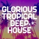 Glorious Tropical House Glorious Tropical Deep House