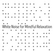 Sounds of Nature White Noise for Mindfulness Meditation and Relaxation White Noise for Mindful Relaxation