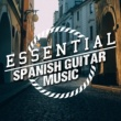 Spanish Guitar Music,Guitar Instrumental Music&Guitar Songs Music Essential Spanish Guitar Music