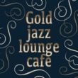 Gold Lounge,Jazz Lounge&Luxury Lounge Café Gold Jazz Lounge Cafe