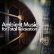 Ambient,Deep Sleep Relaxation&New Age Ambient Music for Total Relaxation