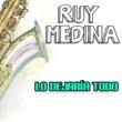Ruy Medina Lo Dejaría Todo