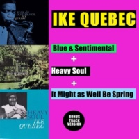 Ike Quebec Blue & Sentimental + Heavy Soul + It Might as Well Be Spring (Bonus Track Version)