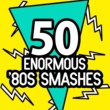 Various Artists 50 Enormous '80s Smashes