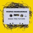 Vespas Mandarinas/Samuel Rosa Daqui Pro Futuro