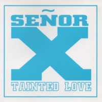 Señor X Tainted Love
