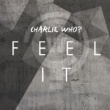 Charlie Who? Feel It