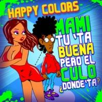 Happy Colors Mami Tú Tá Buena Pero el Culo Dónde Tá