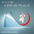 ミュージック・ボックス・エンジェルス オルゴールで聴く~Jポップ・コレクション②