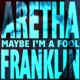 Aretha Franklin Maybe I'm A Fool