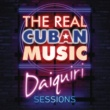 Various Artists The Real Cuban Music - Daiquiri Sessions (Remasterizado)