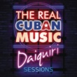 Various The Real Cuban Music - Daiquiri Sessions (Remasterizado)