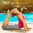 Aromatherapy Synthesis TOP 50 Aromatherapy Wellness Spa Music: Pure Relaxation Sound for Massage, Meditation, Spa & Yoga