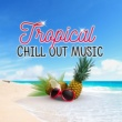 Chillout Lounge Relax Tropical Chill Out Music - Sounds to Relax, Easy Listening, Chill Out Vibes, Tropical Island