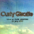 Curly Giraffe Live at Shibuya CLUB QUATTORO / 23 jul 2007