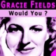 Gracie Fields Would You ?