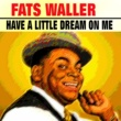 Fats Waller Have a Little Dream On Me