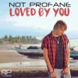 Not Profane Loved by You