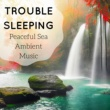 Sleeping Aid Academy Trouble Sleeping - Peaceful Sea Ambient Music for Trouble Sleeping with Sounds of Nature