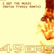 The 49ers I Got the Music (Noise Frenzy Remix)