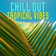 Summer Experience Music Set Chill Out Tropical Vibes - Summer Chill Out Music, Easy Listening, Stress Free, Tropical Relaxation