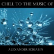 Alexander Scriabin Chill To The Music Of Alexander Scriabin