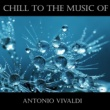Antonio Vivaldi Chill To The Music Of Antonio Vivaldi