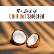 The Best of Chill Out Lounge The Best of Chill Out Selected - Fresh Chill Out Hits, Summer Music, Party Dance, Relax