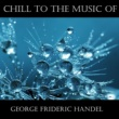 George Frideric Handel Chill To The Music Of George Frideric Handel