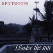 Red Trigger Under the sun