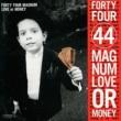 44 MAGNUM LOVE or MONEY