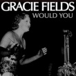 Gracie Fields Would You