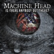 Machine Head Is There Anybody out There?