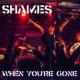 SHAMES When you're gone