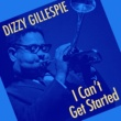 Dizzy Gillespie I Can't Get Started