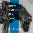 Mr.Children here comes my love