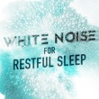 White Noise White Noise for Restful Sleep