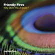 Friendly Fires Why Don't You Answer?