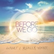 BEFORE WE GO What I Really Want (Radio Edit)